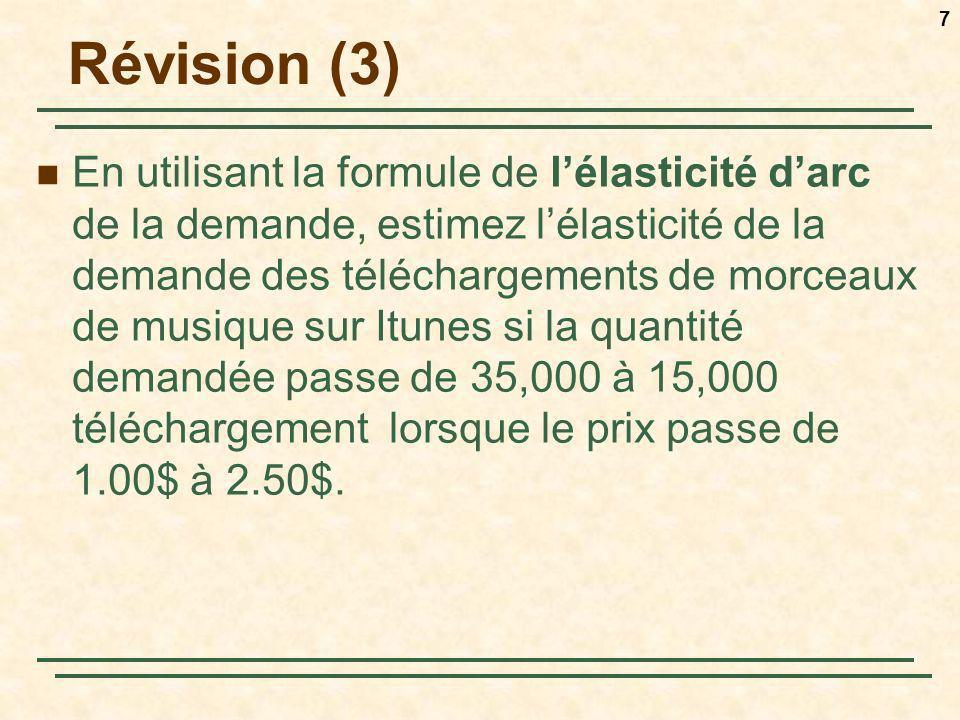 8 Révision (3) Formule de lélasticité darc: E p = (ΔQ/ ΔP) / (Q moyen / P moyen ) Q 0 =35K Q 1 =15K P 0 =1 P 1 =2.5 ΔQ = -20,000 ΔP = 1.50$ Q moyen = 25,000P moyen = 1.75$ E p = (-20,000/1.5$) / (25,000/1.75$)= -0.93