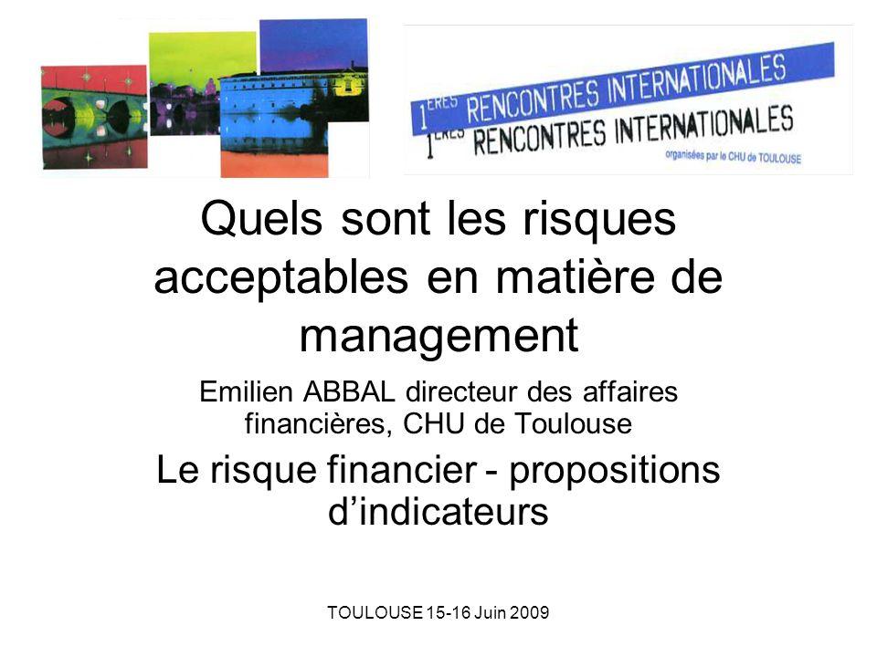 TOULOUSE 15-16 Juin 2009 Quels sont les risques acceptables en matière de management Emilien ABBAL directeur des affaires financières, CHU de Toulouse Le risque financier - propositions dindicateurs