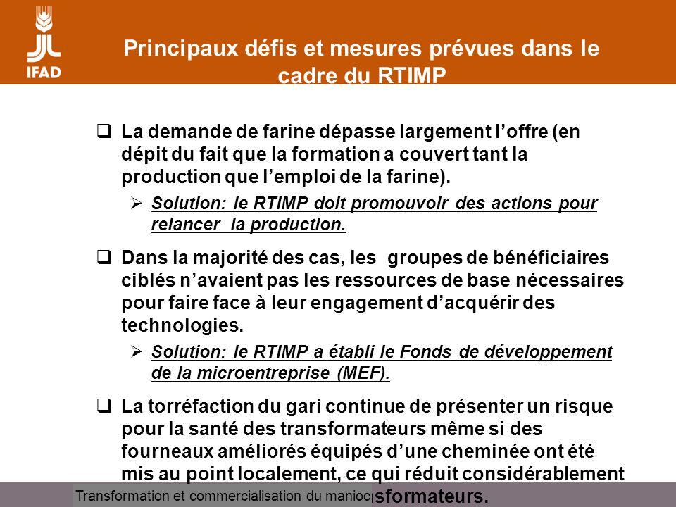 Cassava processing and marketing Principaux défis et mesures prévues dans le cadre du RTIMP La demande de farine dépasse largement loffre (en dépit du fait que la formation a couvert tant la production que lemploi de la farine).