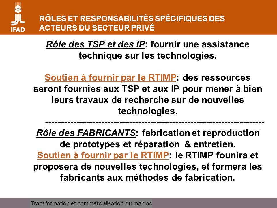 Cassava processing and marketing RÔLES ET RESPONSABILITÉS SPÉCIFIQUES DES ACTEURS DU SECTEUR PRIVÉ Rôle des TSP et des IP: fournir une assistance technique sur les technologies.