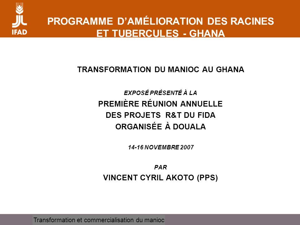 Cassava processing and marketing PROGRAMME DAMÉLIORATION DES RACINES ET TUBERCULES - GHANA TRANSFORMATION DU MANIOC AU GHANA EXPOSÉ PRÉSENTÉ À LA PREMIÈRE RÉUNION ANNUELLE DES PROJETS R&T DU FIDA ORGANISÉE À DOUALA 14-16 NOVEMBRE 2007 PAR VINCENT CYRIL AKOTO (PPS) Transformation et commercialisation du manioc