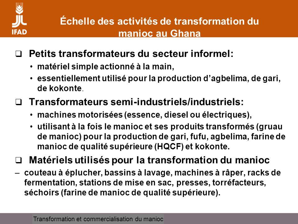 Cassava processing and marketing Échelle des activités de transformation du manioc au Ghana Petits transformateurs du secteur informel: matériel simple actionné à la main, essentiellement utilisé pour la production dagbelima, de gari, de kokonte.