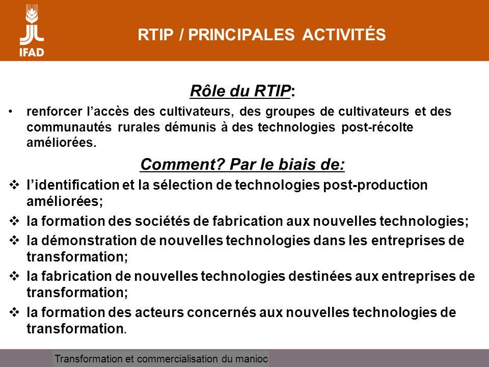 Cassava processing and marketing RTIP / PRINCIPALES ACTIVITÉS Rôle du RTIP: renforcer laccès des cultivateurs, des groupes de cultivateurs et des communautés rurales démunis à des technologies post-récolte améliorées.
