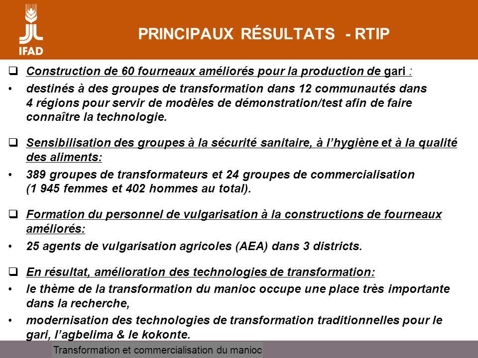 Cassava processing and marketing PRINCIPAUX RÉSULTATS - RTIP Construction de 60 fourneaux améliorés pour la production de gari : destinés à des groupes de transformation dans 12 communautés dans 4 régions pour servir de modèles de démonstration/test afin de faire connaître la technologie.