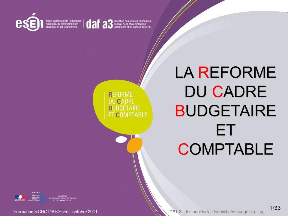 1/33 Formation RCBC DAF/Esen - octobre 2011 LA REFORME DU CADRE BUDGETAIRE ET COMPTABLE CB1.2-1 les principales innovations budgétaires.ppt