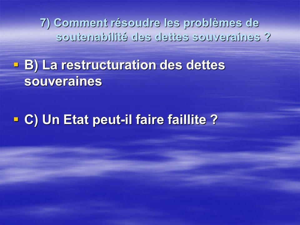 7) Comment résoudre les problèmes de soutenabilité des dettes souveraines ? B) La restructuration des dettes souveraines B) La restructuration des det