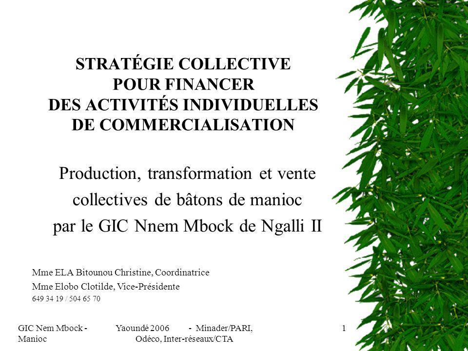 GIC Nem Mbock - Manioc Yaoundé 2006 - Minader/PARI, Odéco, Inter-réseaux/CTA 1 STRATÉGIE COLLECTIVE POUR FINANCER DES ACTIVITÉS INDIVIDUELLES DE COMMERCIALISATION Production, transformation et vente collectives de bâtons de manioc par le GIC Nnem Mbock de Ngalli II Mme ELA Bitounou Christine, Coordinatrice Mme Elobo Clotilde, Vice-Présidente 649 34 19 / 504 65 70