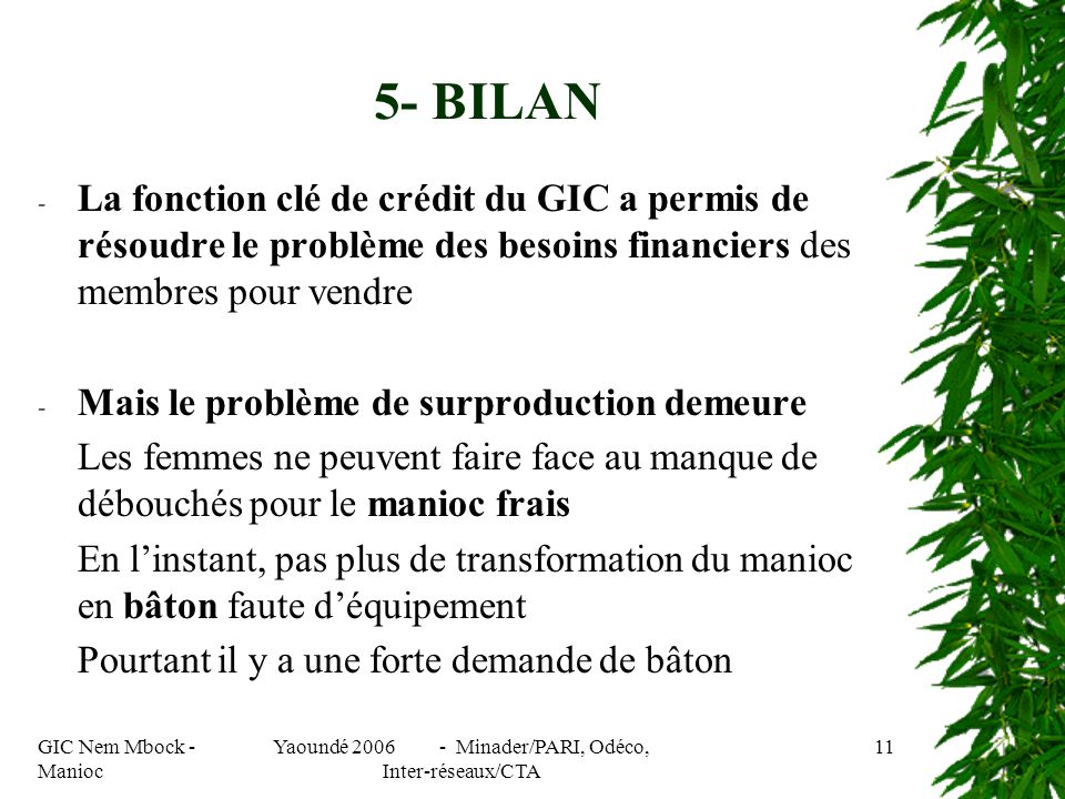 GIC Nem Mbock - Manioc Yaoundé 2006 - Minader/PARI, Odéco, Inter-réseaux/CTA 11 - La fonction clé de crédit du GIC a permis de résoudre le problème des besoins financiers des membres pour vendre - Mais le problème de surproduction demeure Les femmes ne peuvent faire face au manque de débouchés pour le manioc frais En linstant, pas plus de transformation du manioc en bâton faute déquipement Pourtant il y a une forte demande de bâton 5- BILAN