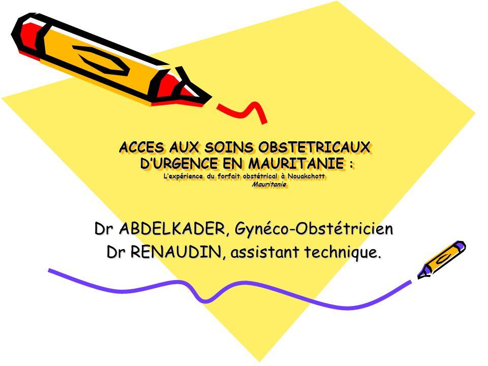 ACCES AUX SOINS OBSTETRICAUX DURGENCE EN MAURITANIE : Lexpérience du forfait obstétrical à Nouakchott Mauritanie Dr ABDELKADER, Gynéco-Obstétricien Dr RENAUDIN, assistant technique.