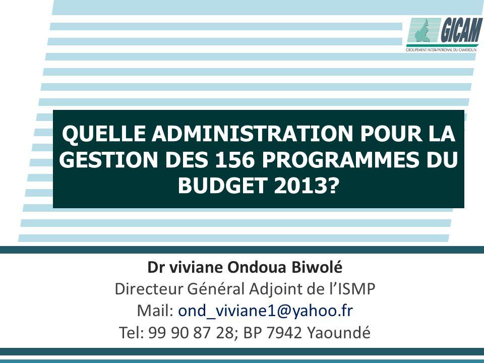 QUELLE ADMINISTRATION POUR LA GESTION DES 156 PROGRAMMES DU BUDGET 2013? Dr viviane Ondoua Biwolé Directeur Général Adjoint de lISMP Mail: ond_viviane