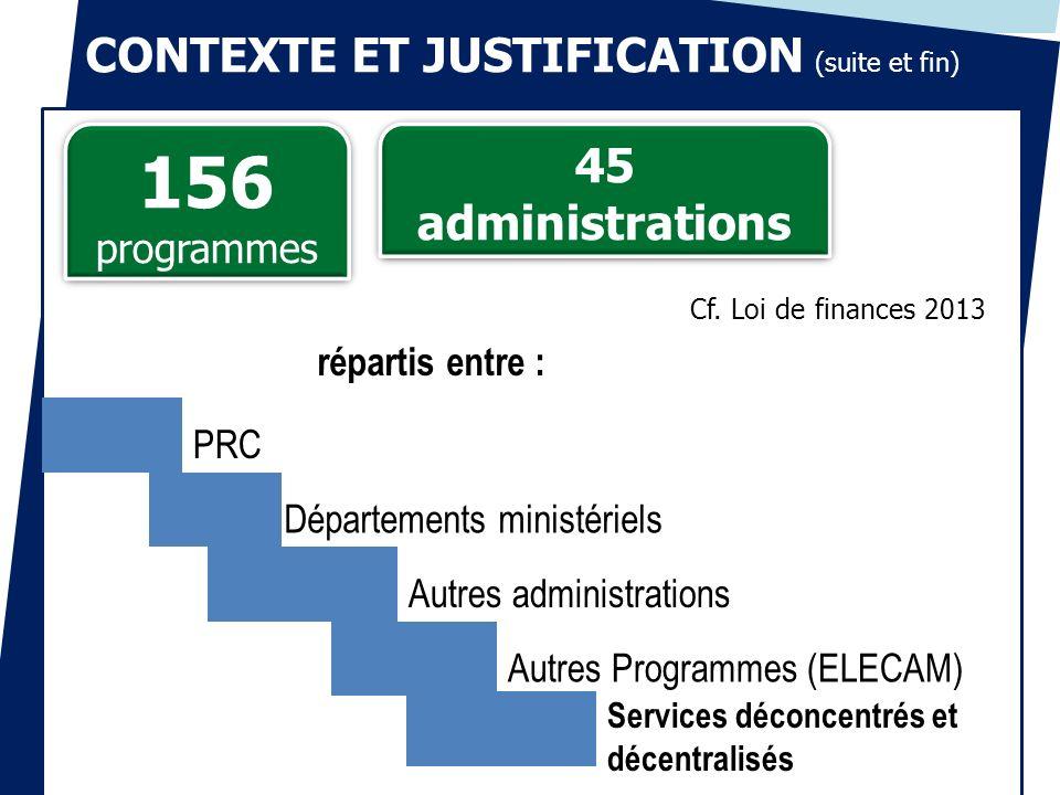 CONTEXTE ET JUSTIFICATION (suite et fin) 156 programmes 156 programmes 45 administrations Cf. Loi de finances 2013 Services déconcentrés et décentrali