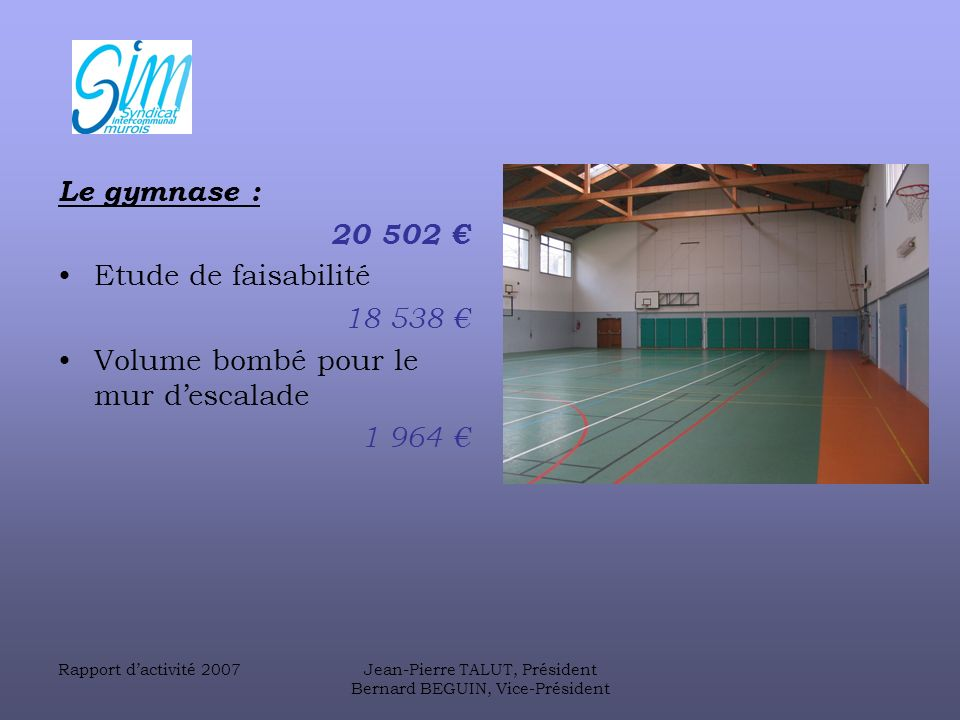 Rapport dactivité 2007Jean-Pierre TALUT, Président Bernard BEGUIN, Vice-Président Le gymnase : 20 502 Etude de faisabilité 18 538 Volume bombé pour le mur descalade 1 964