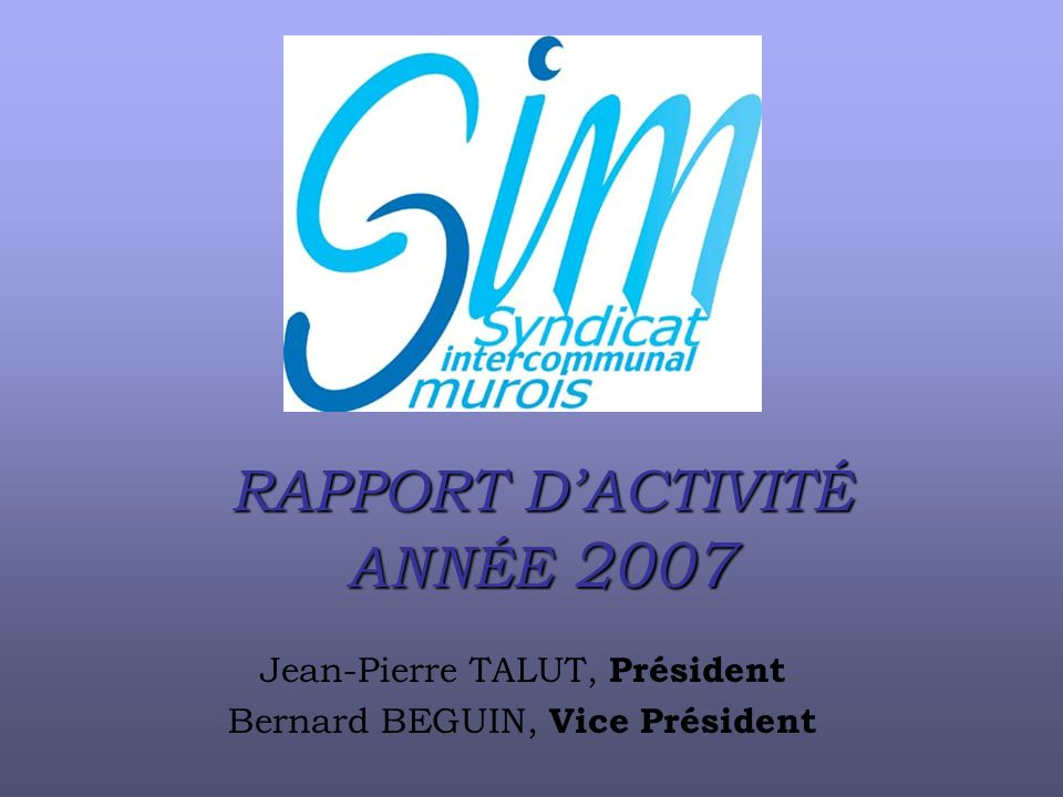 RAPPORT DACTIVITÉ ANNÉE 2007 Jean-Pierre TALUT, Président Bernard BEGUIN, Vice Président