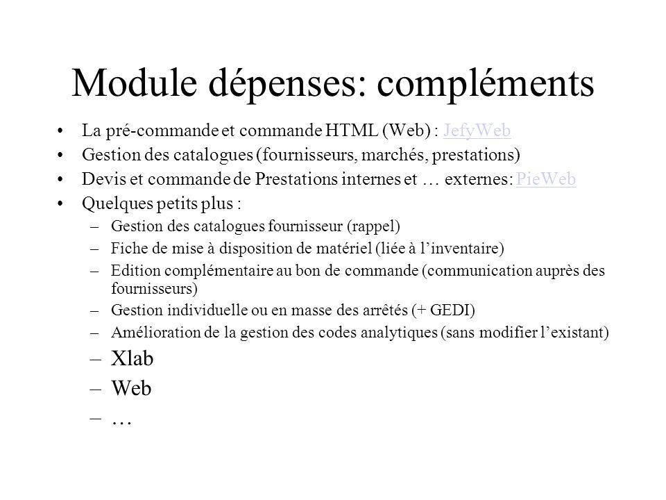 Module dépenses: compléments La pré-commande et commande HTML (Web) : JefyWebJefyWeb Gestion des catalogues (fournisseurs, marchés, prestations) Devis et commande de Prestations internes et … externes: PieWebPieWeb Quelques petits plus : –Gestion des catalogues fournisseur (rappel) –Fiche de mise à disposition de matériel (liée à linventaire) –Edition complémentaire au bon de commande (communication auprès des fournisseurs) –Gestion individuelle ou en masse des arrêtés (+ GEDI) –Amélioration de la gestion des codes analytiques (sans modifier lexistant) –Xlab –Web –…