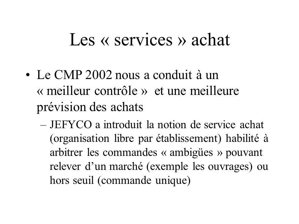 Les « services » achat Le CMP 2002 nous a conduit à un « meilleur contrôle » et une meilleure prévision des achats –JEFYCO a introduit la notion de service achat (organisation libre par établissement) habilité à arbitrer les commandes « ambigües » pouvant relever dun marché (exemple les ouvrages) ou hors seuil (commande unique)