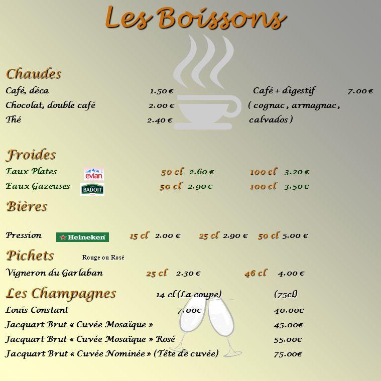 Les Boissons Chaudes Café, déca 1.50 Café + digestif 7.00 Chocolat, double café 2.00 ( cognac, armagnac, Thé 2.40 calvados ) Froides 50 cl100 cl Eaux Plates 50 cl 2.60 100 cl 3.20 50 cl100 cl Eaux Gazeuses 50 cl 2.90 100 cl 3.50 Bières 15 cl25 cl50 cl Pression 15 cl 2.00 25 cl 2.90 50 cl 5.00 Pichets Rouge ou Rosé 25 cl46 cl Vigneron du Garlaban 25 cl 2.30 46 cl 4.00 Les Champagnes 14 cl (La coupe) (75cl) Louis Constant7.00 40.00 Jacquart Brut « Cuvée Mosaïque » 45.00 Jacquart Brut « Cuvée Mosaïque » Rosé 55.00 Jacquart Brut « Cuvée Nominée » (Tête de cuvée) 75.00