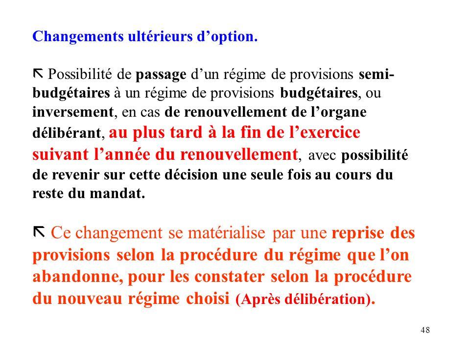 48 Changements ultérieurs doption. ã Possibilité de passage dun régime de provisions semi- budgétaires à un régime de provisions budgétaires, ou inver