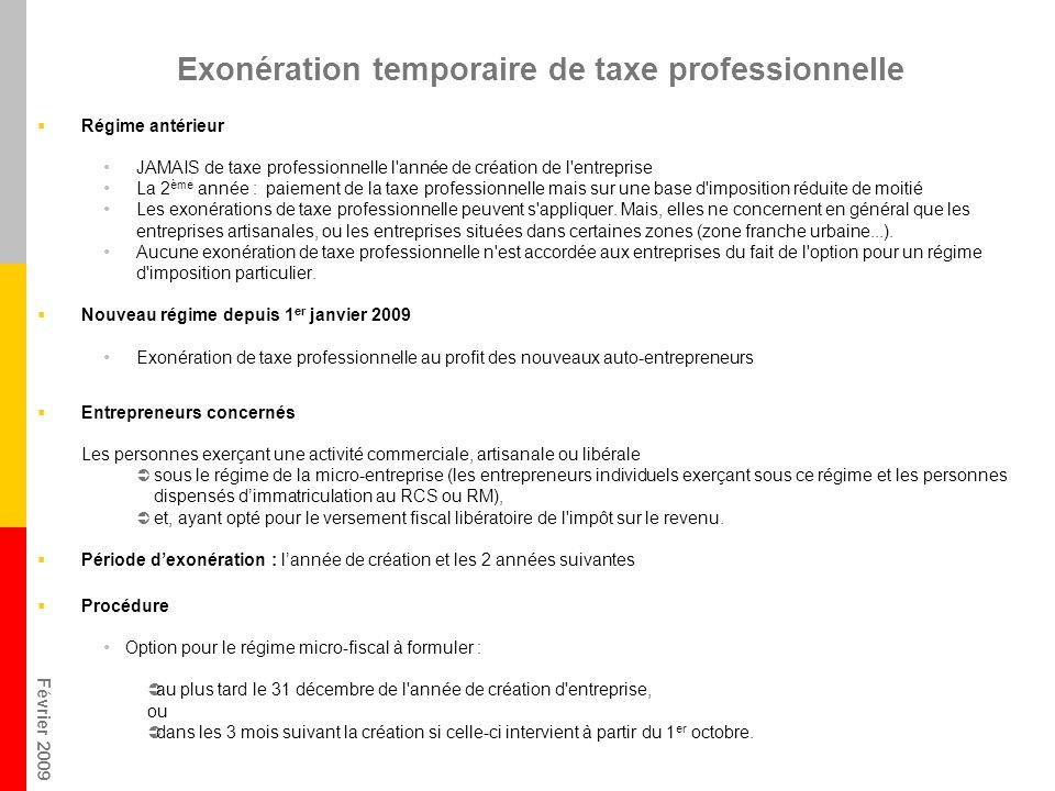 Février 2009 Exonération temporaire de taxe professionnelle Régime antérieur JAMAIS de taxe professionnelle l année de création de l entreprise La 2 ème année : paiement de la taxe professionnelle mais sur une base d imposition réduite de moitié Les exonérations de taxe professionnelle peuvent s appliquer.