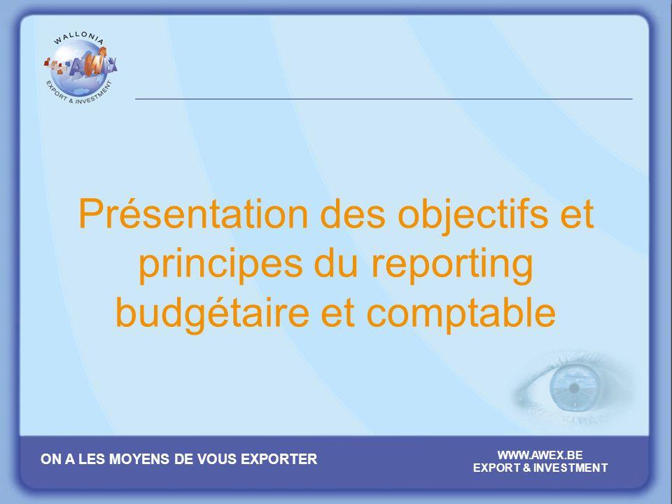 ON A LES MOYENS DE VOUS EXPORTER WWW.AWEX.BE EXPORT & INVESTMENT Présentation des objectifs et principes du reporting budgétaire et comptable