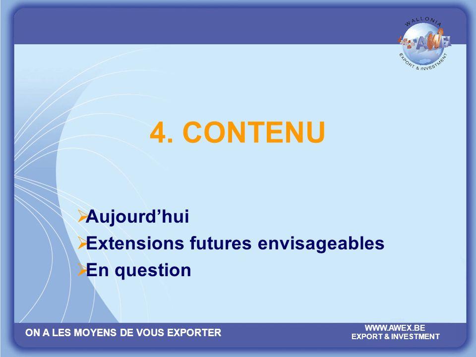 ON A LES MOYENS DE VOUS EXPORTER WWW.AWEX.BE EXPORT & INVESTMENT 4. CONTENU Aujourdhui Extensions futures envisageables En question