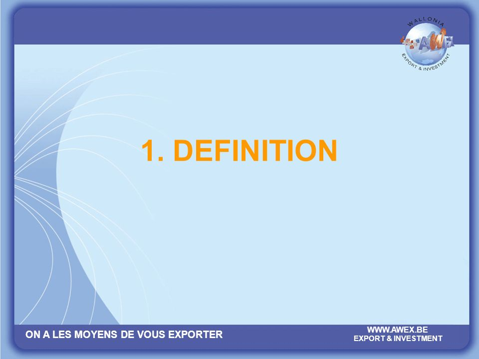 ON A LES MOYENS DE VOUS EXPORTER WWW.AWEX.BE EXPORT & INVESTMENT 1. DEFINITION