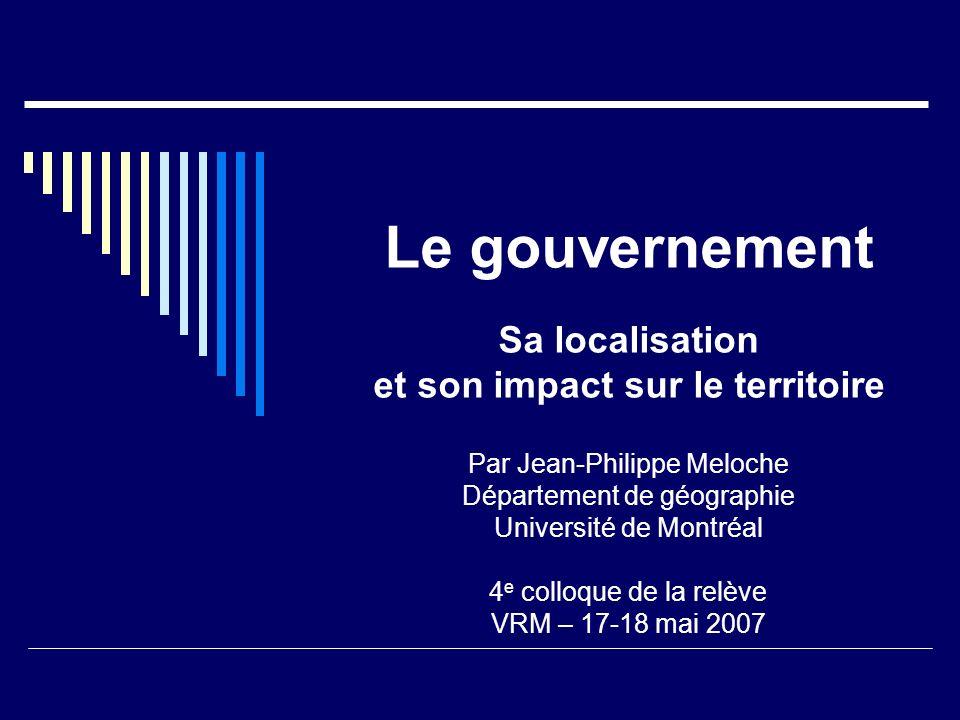 Le gouvernement Sa localisation et son impact sur le territoire Par Jean-Philippe Meloche Département de géographie Université de Montréal 4 e colloque de la relève VRM – 17-18 mai 2007