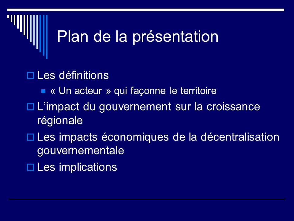 Plan de la présentation Les définitions « Un acteur » qui façonne le territoire Limpact du gouvernement sur la croissance régionale Les impacts économiques de la décentralisation gouvernementale Les implications