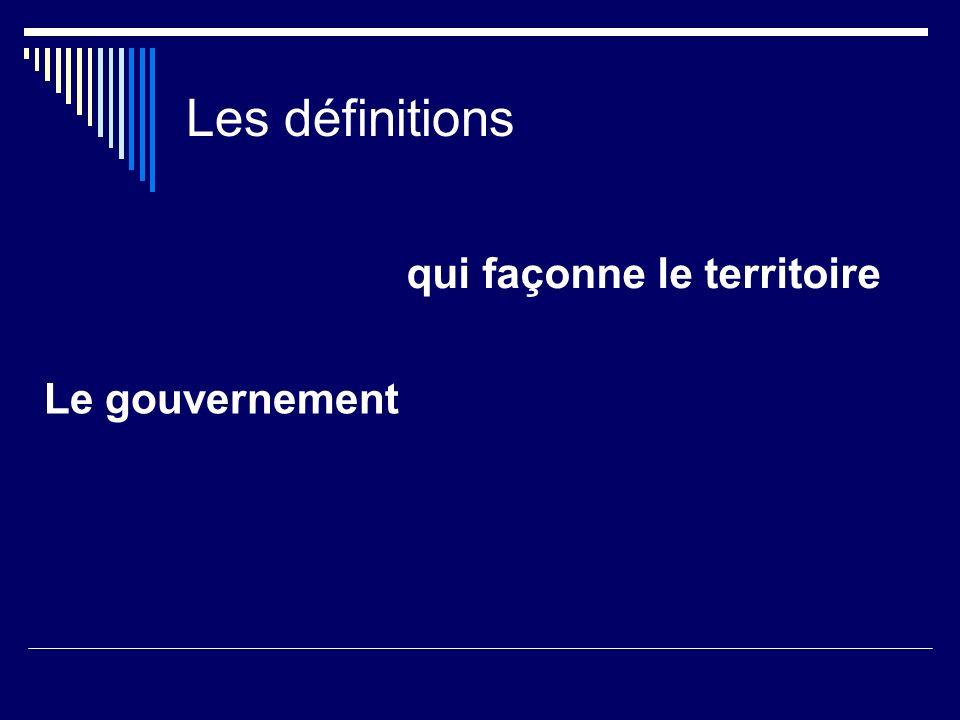 Les définitions Le gouvernement qui façonne le territoire Québec Dix provinces canadiennes