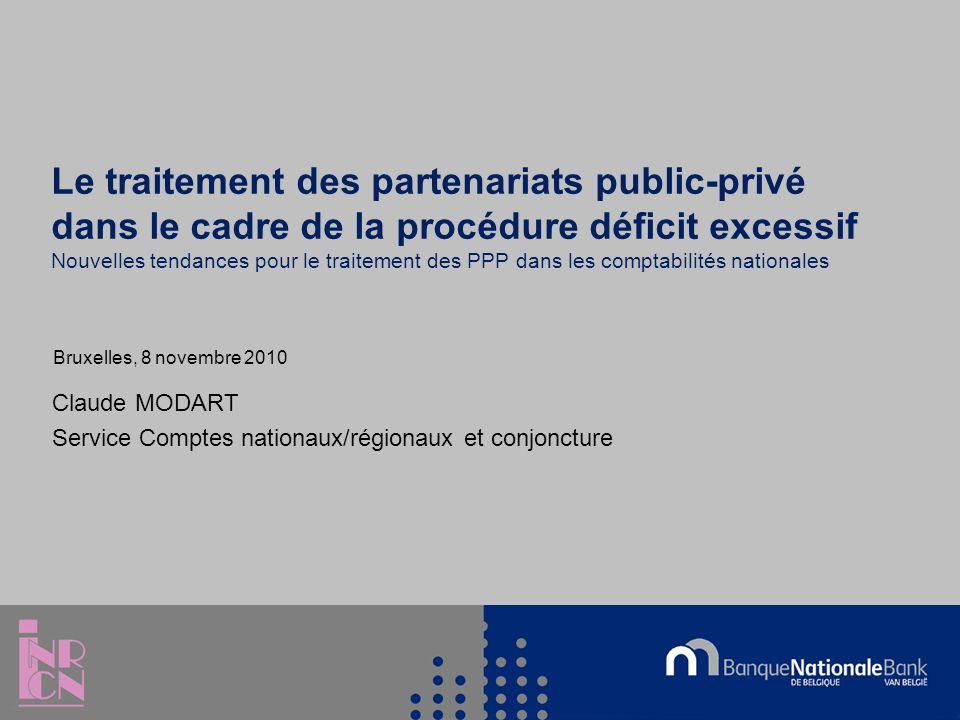 Le traitement des partenariats public-privé dans le cadre de la procédure déficit excessif Nouvelles tendances pour le traitement des PPP dans les comptabilités nationales Claude MODART Service Comptes nationaux/régionaux et conjoncture Bruxelles, 8 novembre 2010