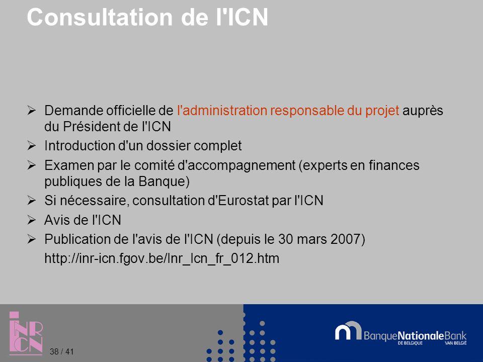 Consultation de l ICN Demande officielle de l administration responsable du projet auprès du Président de l ICN Introduction d un dossier complet Examen par le comité d accompagnement (experts en finances publiques de la Banque) Si nécessaire, consultation d Eurostat par l ICN Avis de l ICN Publication de l avis de l ICN (depuis le 30 mars 2007) http://inr-icn.fgov.be/Inr_Icn_fr_012.htm 38 / 41