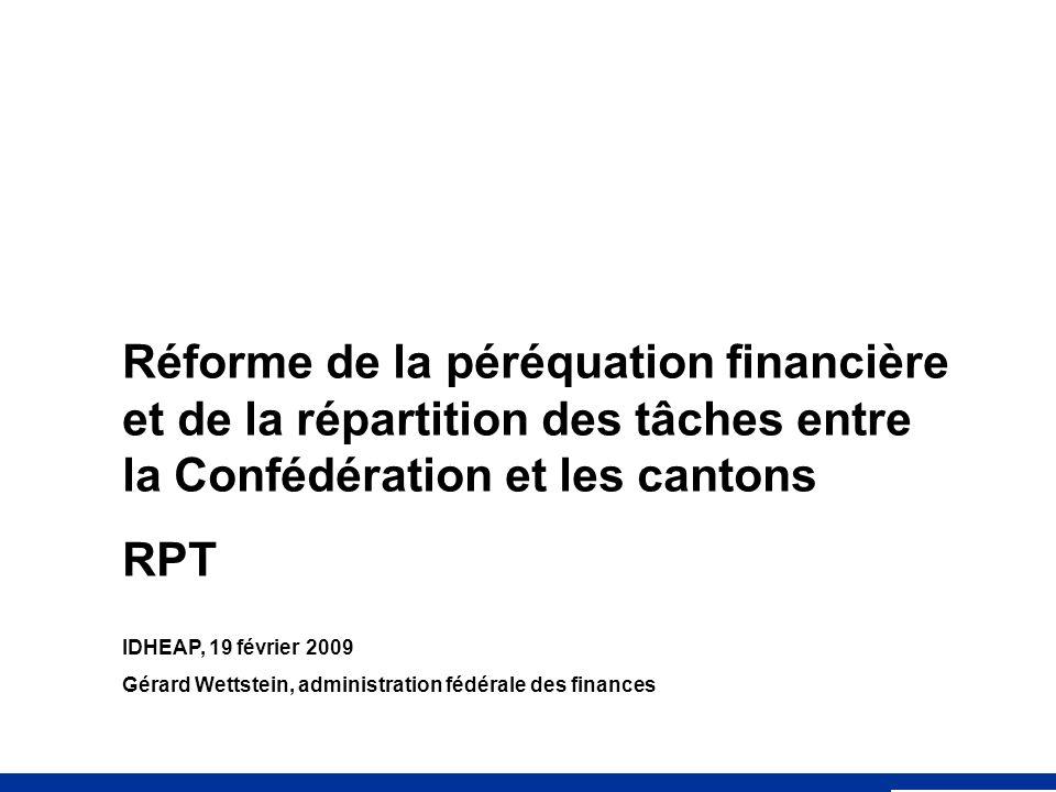 Réforme de la péréquation financière et de la répartition des tâches entre la Confédération et les cantons RPT IDHEAP, 19 février 2009 Gérard Wettstein, administration fédérale des finances