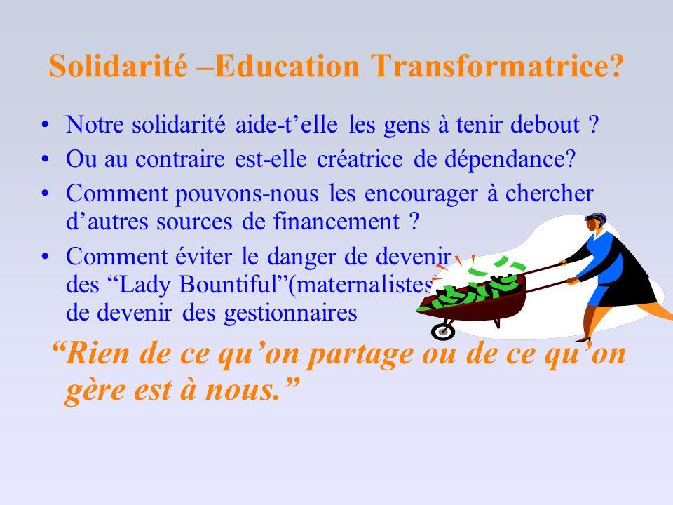 Solidarité –Education Transformatrice? Notre solidarité aide-telle les gens à tenir debout ? Ou au contraire est-elle créatrice de dépendance? Comment
