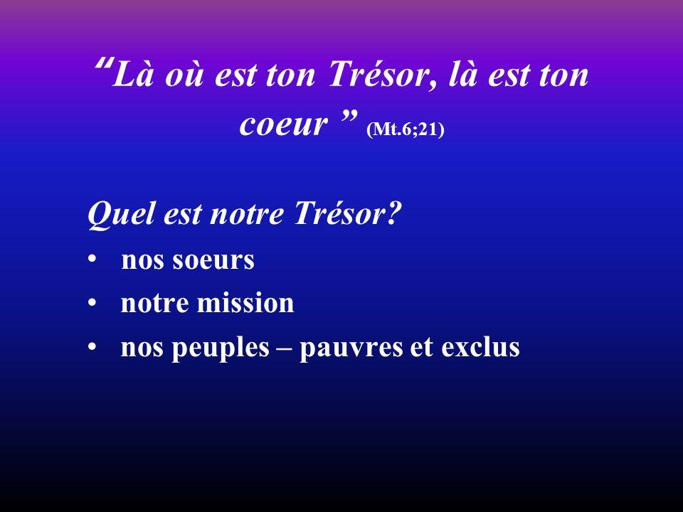 Là où est ton Trésor, là est ton coeur (Mt.6;21) Quel est notre Trésor? nos soeurs notre mission nos peuples – pauvres et exclus
