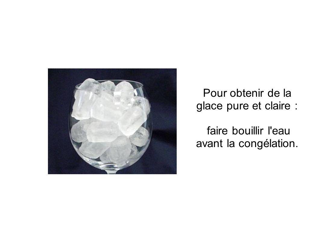 Pour obtenir de la glace pure et claire : faire bouillir l eau avant la congélation.