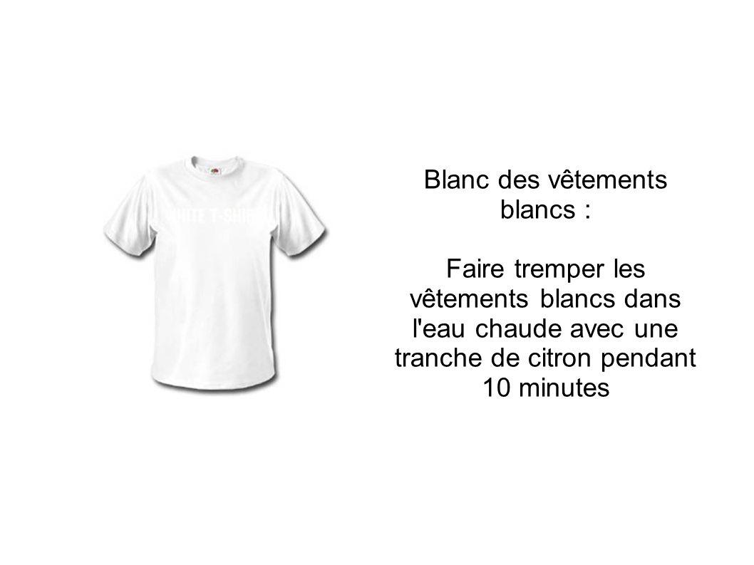 Blanc des vêtements blancs : Faire tremper les vêtements blancs dans l eau chaude avec une tranche de citron pendant 10 minutes