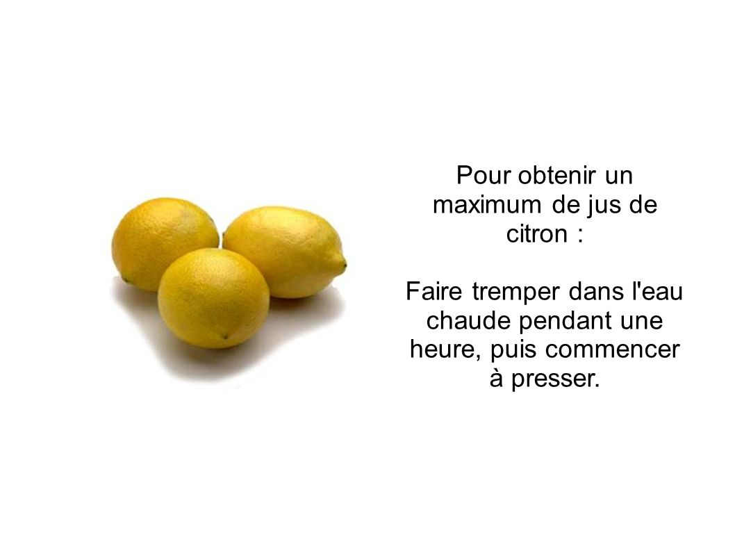 Pour obtenir un maximum de jus de citron : Faire tremper dans l eau chaude pendant une heure, puis commencer à presser.