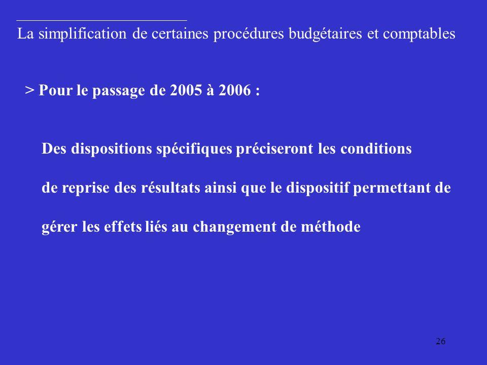 26 > Pour le passage de 2005 à 2006 : Des dispositions spécifiques préciseront les conditions de reprise des résultats ainsi que le dispositif permettant de gérer les effets liés au changement de méthode La simplification de certaines procédures budgétaires et comptables