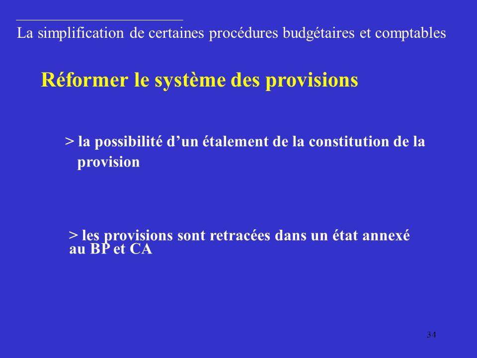 34 La simplification de certaines procédures budgétaires et comptables > la possibilité dun étalement de la constitution de la provision Réformer le système des provisions > les provisions sont retracées dans un état annexé au BP et CA