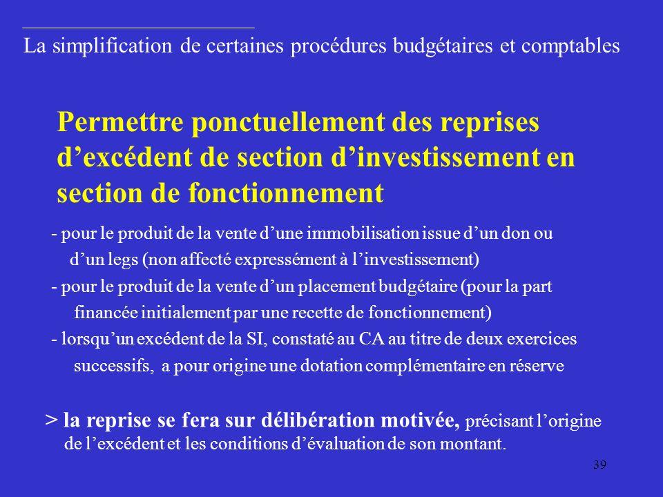 39 La simplification de certaines procédures budgétaires et comptables - pour le produit de la vente dune immobilisation issue dun don ou dun legs (non affecté expressément à linvestissement) - pour le produit de la vente dun placement budgétaire (pour la part financée initialement par une recette de fonctionnement) - lorsquun excédent de la SI, constaté au CA au titre de deux exercices successifs, a pour origine une dotation complémentaire en réserve Permettre ponctuellement des reprises dexcédent de section dinvestissement en section de fonctionnement > la reprise se fera sur délibération motivée, précisant lorigine de lexcédent et les conditions dévaluation de son montant.