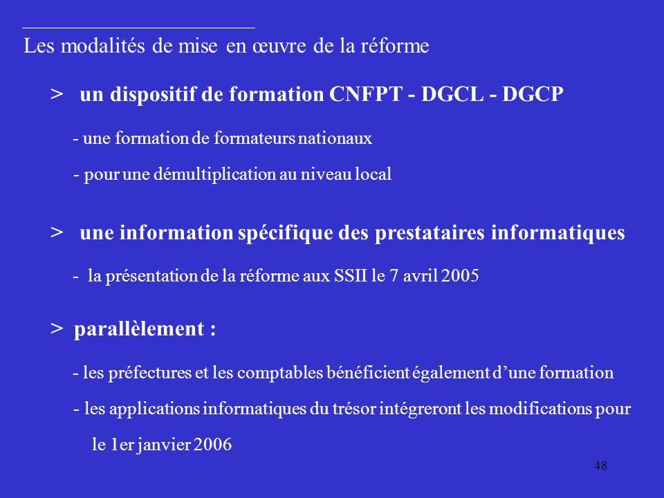 48 Les modalités de mise en œuvre de la réforme > un dispositif de formation CNFPT - DGCL - DGCP - une formation de formateurs nationaux - pour une démultiplication au niveau local > une information spécifique des prestataires informatiques - la présentation de la réforme aux SSII le 7 avril 2005 > parallèlement : - les préfectures et les comptables bénéficient également dune formation - les applications informatiques du trésor intégreront les modifications pour le 1er janvier 2006