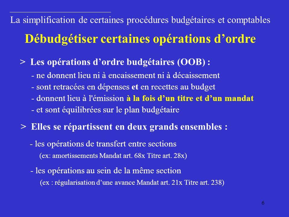 6 La simplification de certaines procédures budgétaires et comptables > Les opérations dordre budgétaires (OOB) : Débudgétiser certaines opérations dordre > Elles se répartissent en deux grands ensembles : - les opérations de transfert entre sections (ex: amortissements Mandat art.