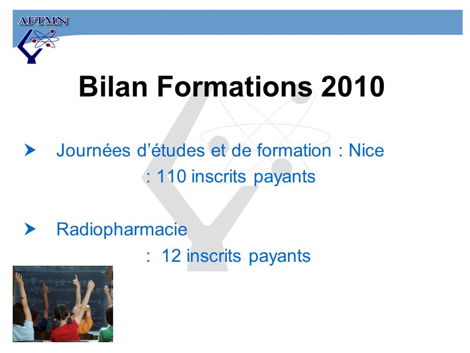 Bilan Formations 2010 Journées détudes et de formation : Nice : 110 inscrits payants Radiopharmacie : 12 inscrits payants