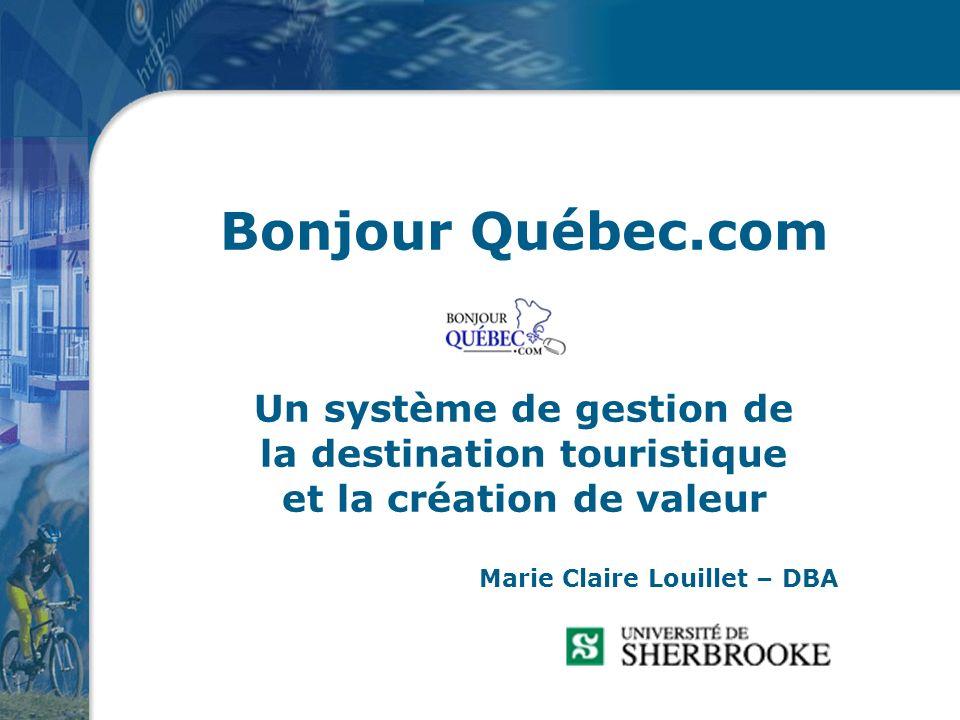 Bonjour Québec.com Un système de gestion de la destination touristique et la création de valeur Marie Claire Louillet – DBA