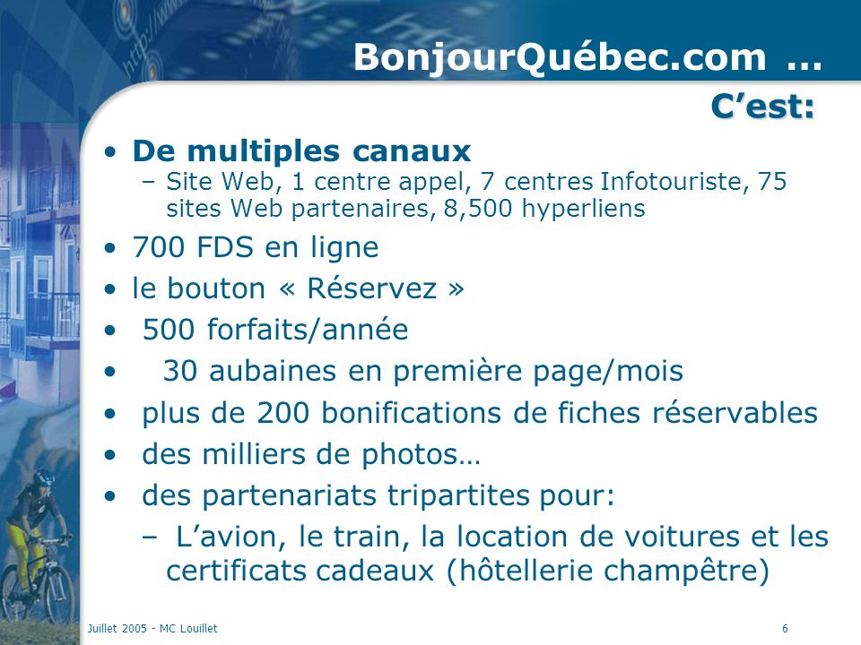 Juillet 2005 - MC Louillet6 De multiples canaux –Site Web, 1 centre appel, 7 centres Infotouriste, 75 sites Web partenaires, 8,500 hyperliens 700 FDS