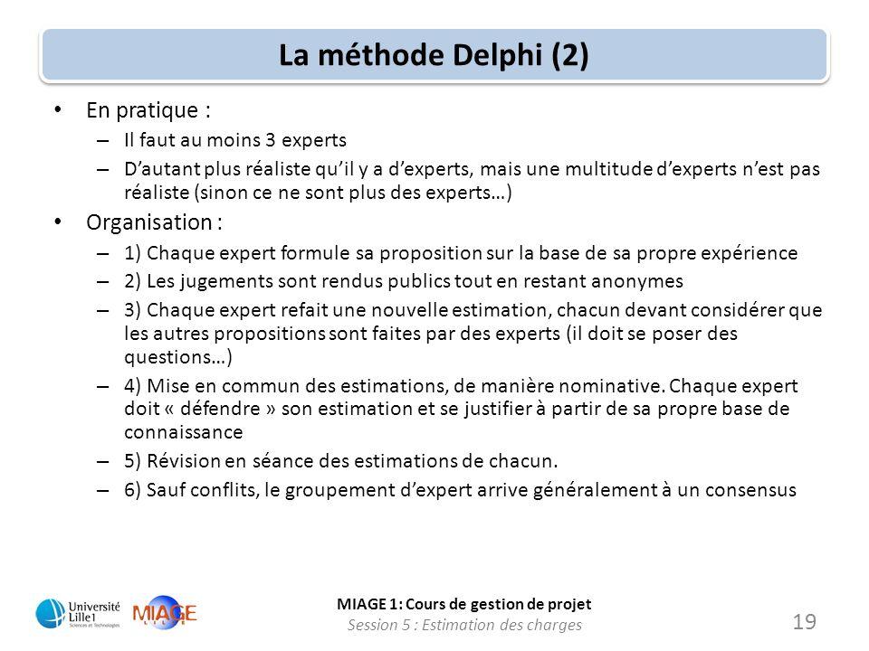 MIAGE 1: Cours de gestion de projet Session 5 : Estimation des charges 19 La méthode Delphi (2) En pratique : – Il faut au moins 3 experts – Dautant p