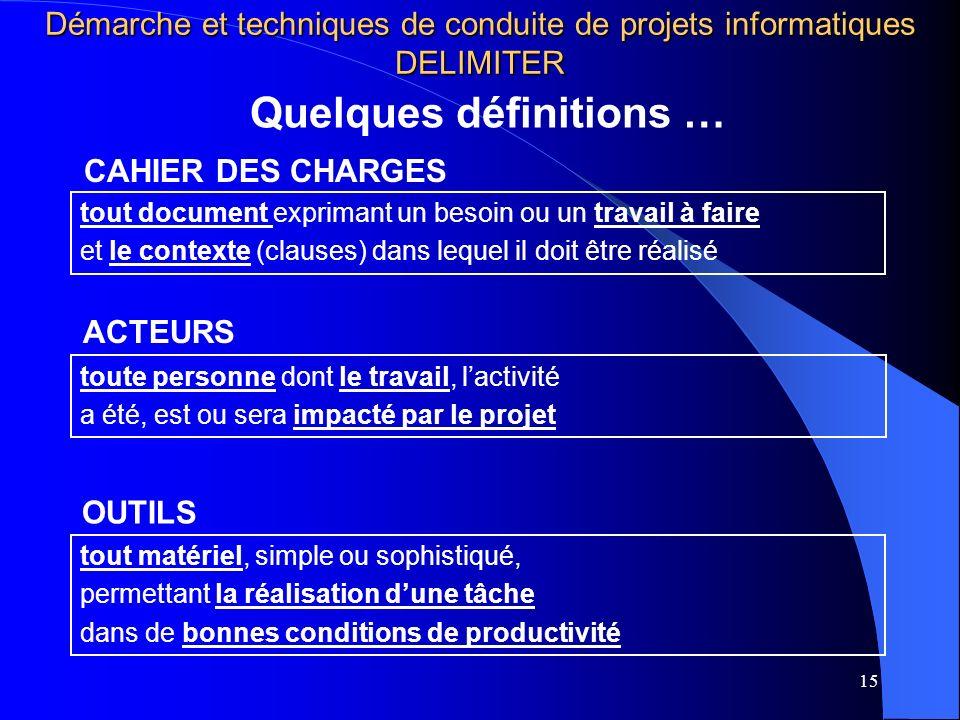 15 Quelques définitions … Démarche et techniques de conduite de projets informatiques DELIMITER ACTEURS toute personne dont le travail, lactivité a ét