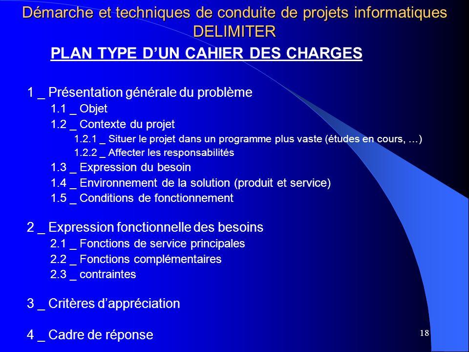 18 Démarche et techniques de conduite de projets informatiques DELIMITER PLAN TYPE DUN CAHIER DES CHARGES 1 _ Présentation générale du problème 1.1 _ Objet 1.2 _ Contexte du projet 1.2.1 _ Situer le projet dans un programme plus vaste (études en cours, …) 1.2.2 _ Affecter les responsabilités 1.3 _ Expression du besoin 1.4 _ Environnement de la solution (produit et service) 1.5 _ Conditions de fonctionnement 2 _ Expression fonctionnelle des besoins 2.1 _ Fonctions de service principales 2.2 _ Fonctions complémentaires 2.3 _ contraintes 3 _ Critères dappréciation 4 _ Cadre de réponse
