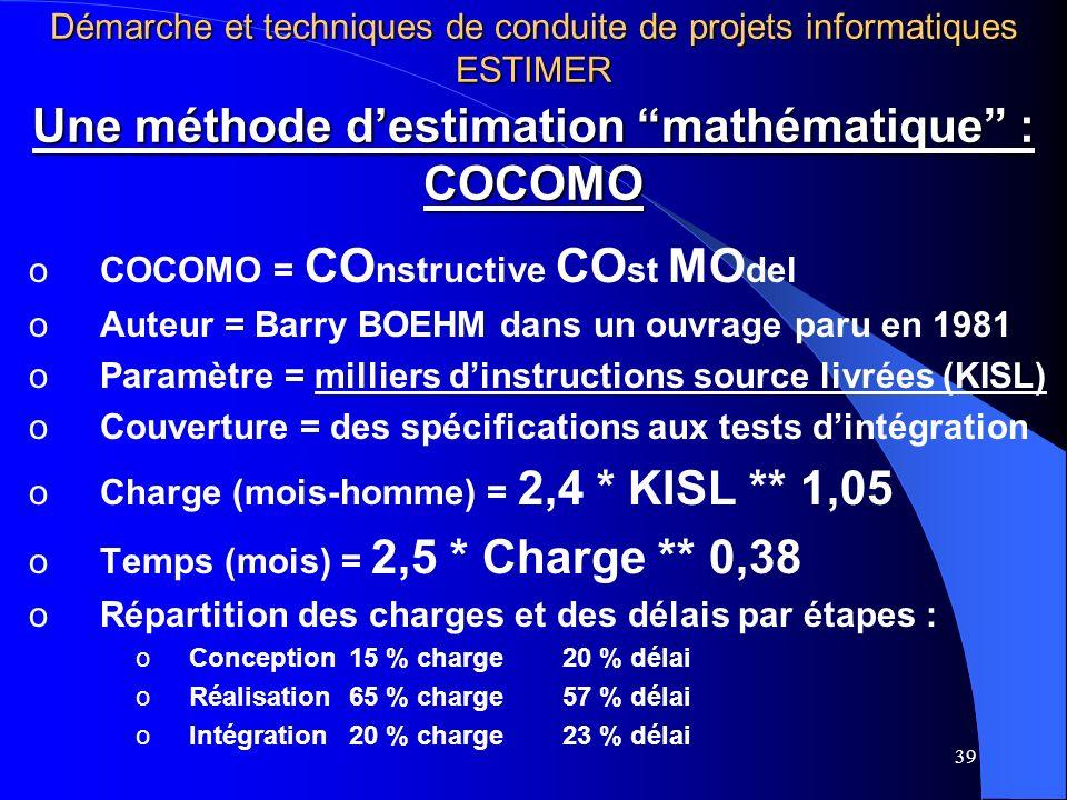 39 Une méthode destimation mathématique : COCOMO oCOCOMO = CO nstructive CO st MO del oAuteur = Barry BOEHM dans un ouvrage paru en 1981 oParamètre = milliers dinstructions source livrées (KISL) oCouverture = des spécifications aux tests dintégration oCharge (mois-homme) = 2,4 * KISL ** 1,05 oTemps (mois) = 2,5 * Charge ** 0,38 oRépartition des charges et des délais par étapes : oConception15 % charge20 % délai oRéalisation65 % charge57 % délai oIntégration20 % charge23 % délai Démarche et techniques de conduite de projets informatiques ESTIMER