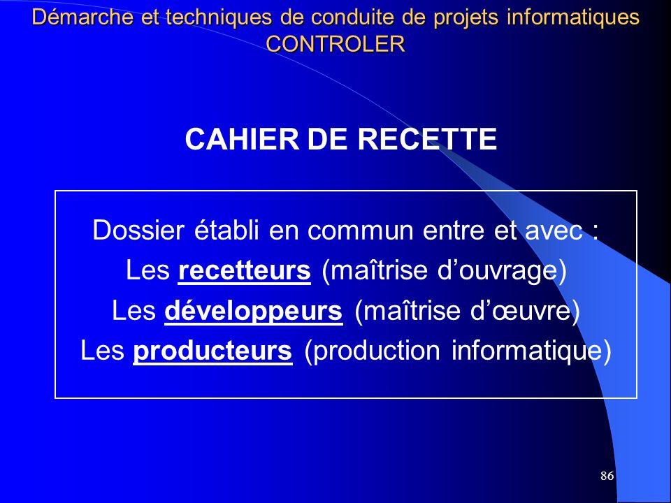 86 CAHIER DE RECETTE Dossier établi en commun entre et avec : Les recetteurs (maîtrise douvrage) Les développeurs (maîtrise dœuvre) Les producteurs (production informatique) Démarche et techniques de conduite de projets informatiques CONTROLER