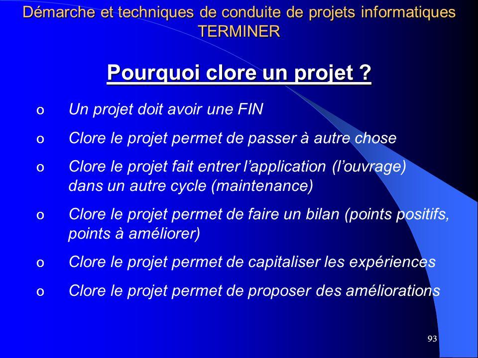 93 Pourquoi clore un projet ? o Un projet doit avoir une FIN o Clore le projet permet de passer à autre chose o Clore le projet fait entrer lapplicati